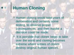 Human Cloning Human cloning would take years of deliberation and certainly so
