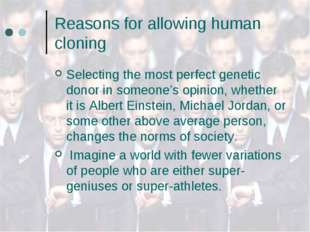 Reasons for allowing human cloning Selecting the most perfect genetic donor i