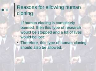 Reasons for allowing human cloning If human cloning is completely banned, the