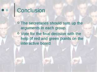 Conclusion The secretaries should sum up the arguments in each group. Vote fo