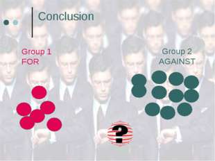Conclusion 	 Group 2 AGAINST Group 1 FOR