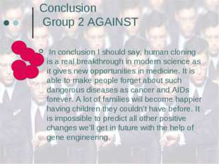 Conclusion Group 2 AGAINST In conclusion I should say, human cloning is a rea