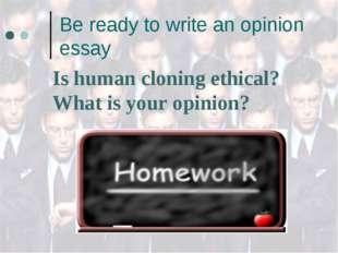 Be ready to write an opinion essay Is human cloning ethical? What is your opi