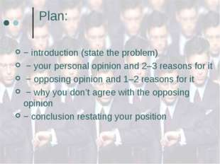 Plan: − introduction (state the problem) − your personal opinion and 2–3 reas