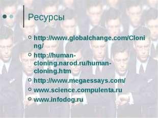 Ресурсы http://www.globalchange.com/Cloning/ http://human-cloning.narod.ru/hu