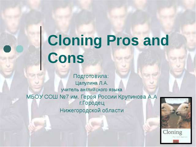 Cloning Pros and Cons Подготовила: Цапулина Л.А. учитель английского языка МБ...