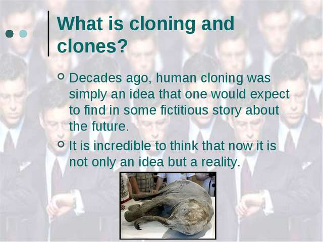 What is cloning and clones? Decades ago, human cloning was simply an idea tha...