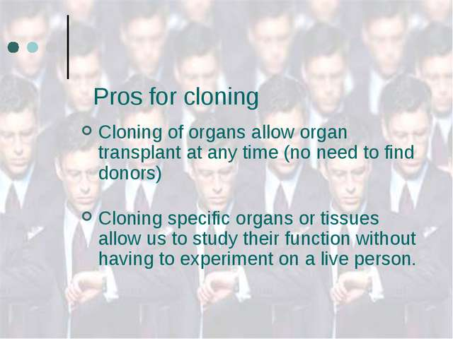 Pros for cloning Cloning of organs allow organ transplant at any time (no ne...