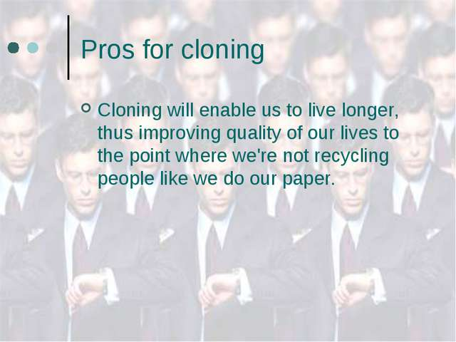 Pros for cloning Cloning will enable us to live longer, thus improving qualit...