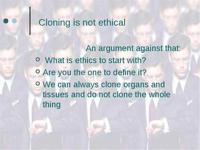 Cloning is not ethical An argument against that: What is ethics to start wit...