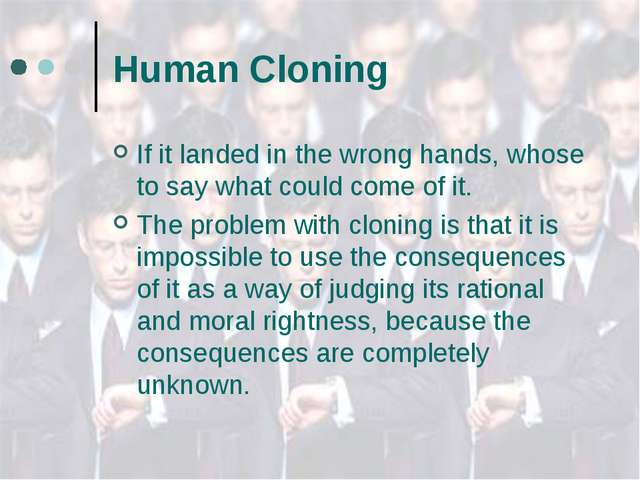 Human Cloning If it landed in the wrong hands, whose to say what could come o...