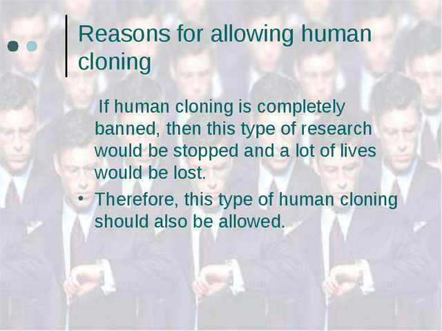 Reasons for allowing human cloning If human cloning is completely banned, the...