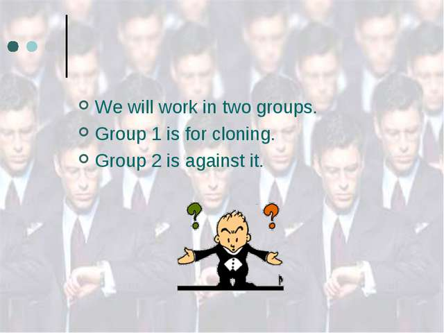 We will work in two groups. Group 1 is for cloning. Group 2 is against it.