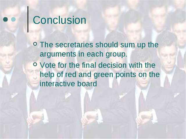 Conclusion The secretaries should sum up the arguments in each group. Vote fo...