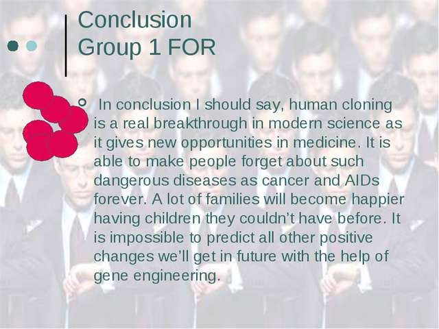 Conclusion Group 1 FOR In conclusion I should say, human cloning is a real br...