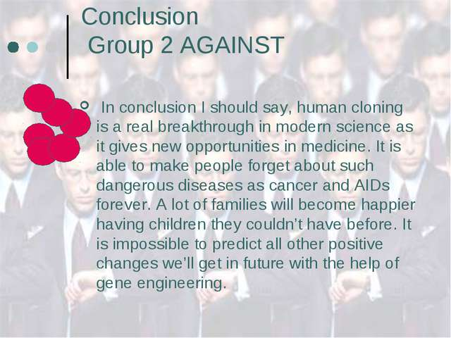 Conclusion Group 2 AGAINST In conclusion I should say, human cloning is a rea...