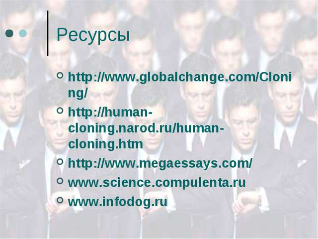 Ресурсы http://www.globalchange.com/Cloning/ http://human-cloning.narod.ru/hu...