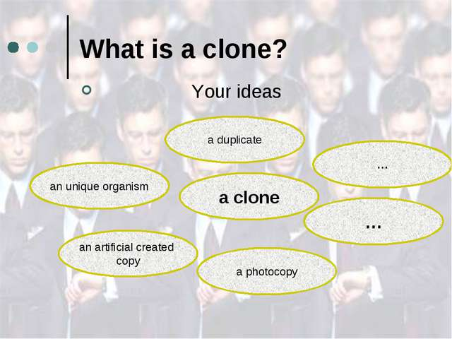 What is a clone? Your ideas a clone an unique organism a duplicate … … a phot...