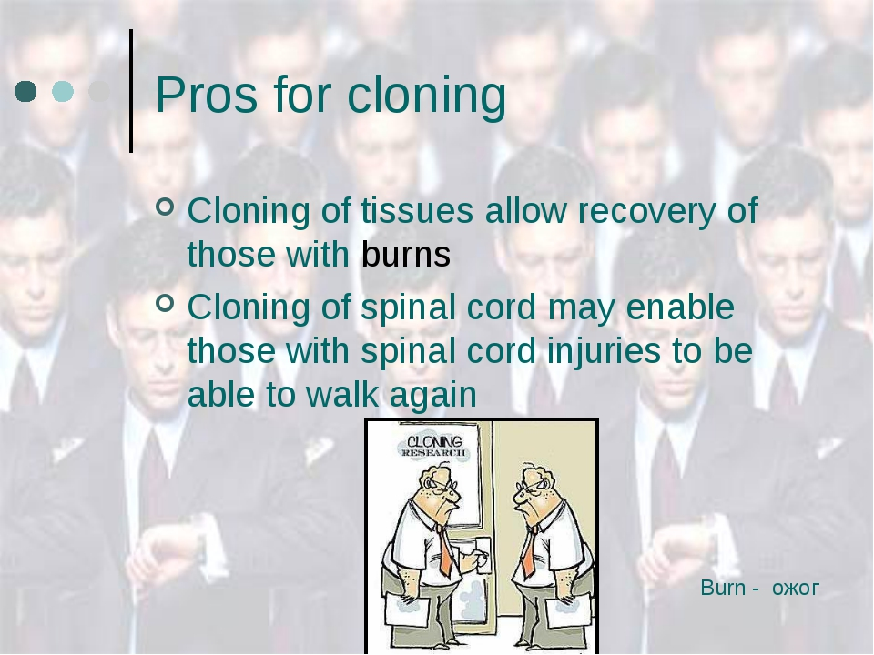 Pros for cloning Cloning of tissues allow recovery of those with burns Clonin...