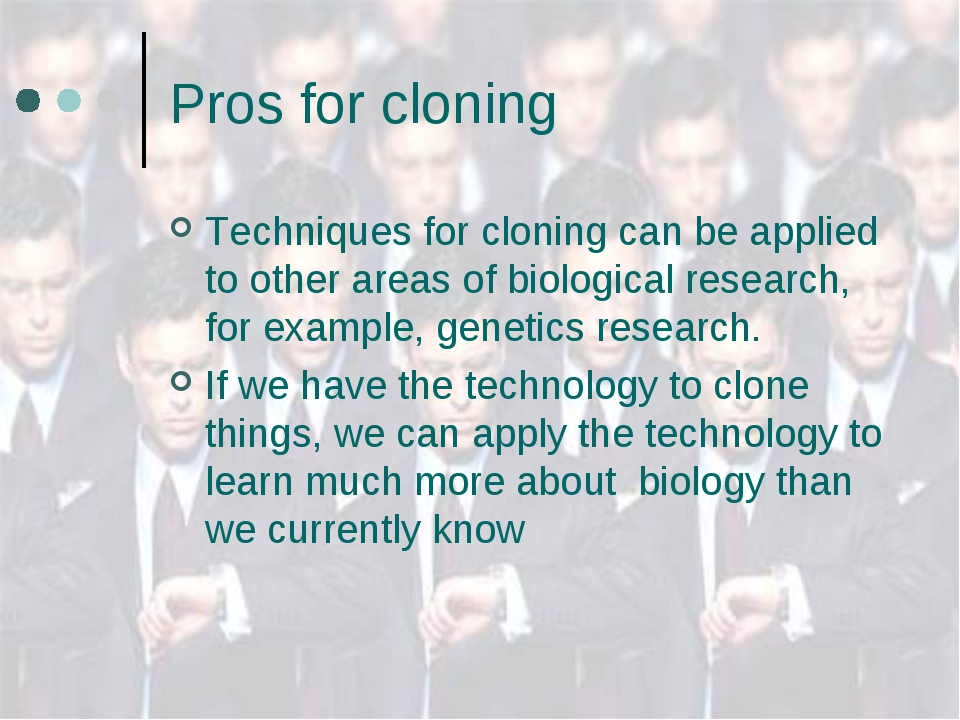 Pros for cloning Techniques for cloning can be applied to other areas of biol...