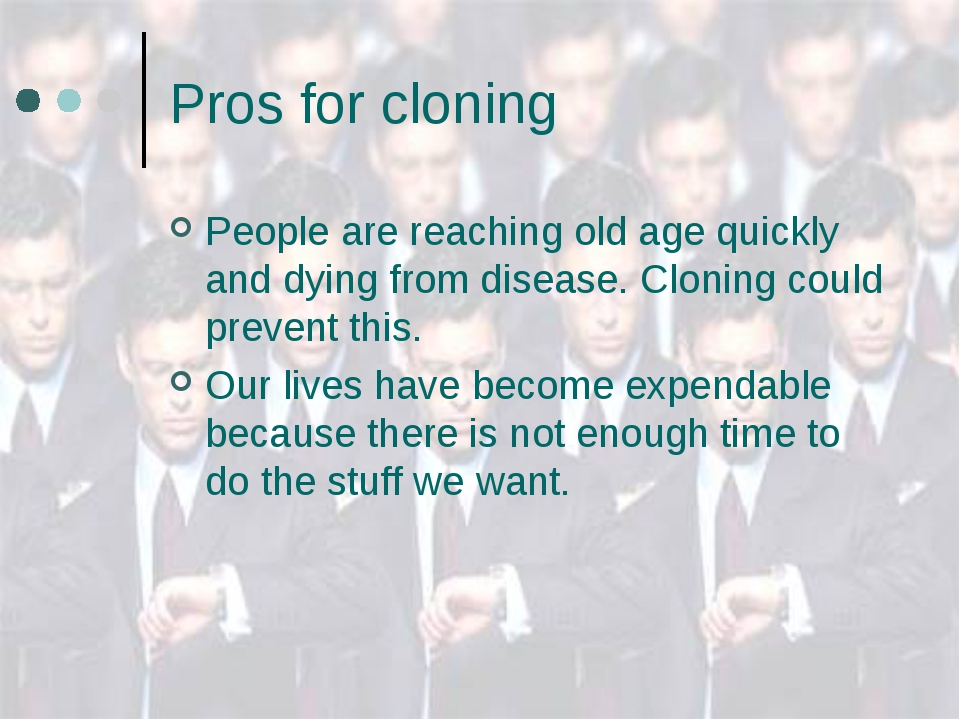 Pros for cloning People are reaching old age quickly and dying from disease....