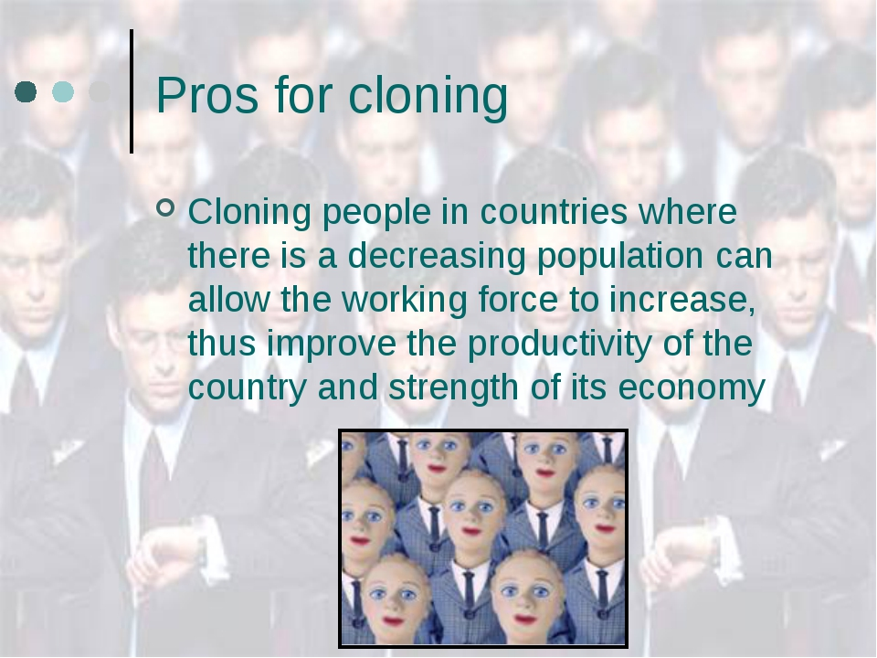 Pros for cloning Cloning people in countries where there is a decreasing popu...