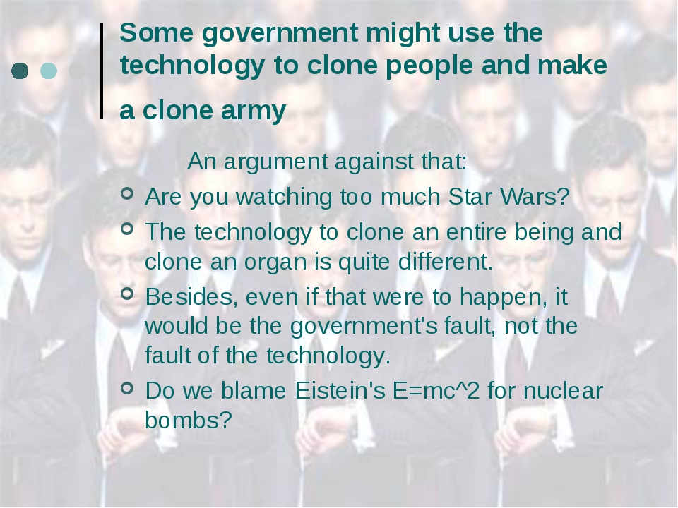 Some government might use the technology to clone people and make a clone arm...