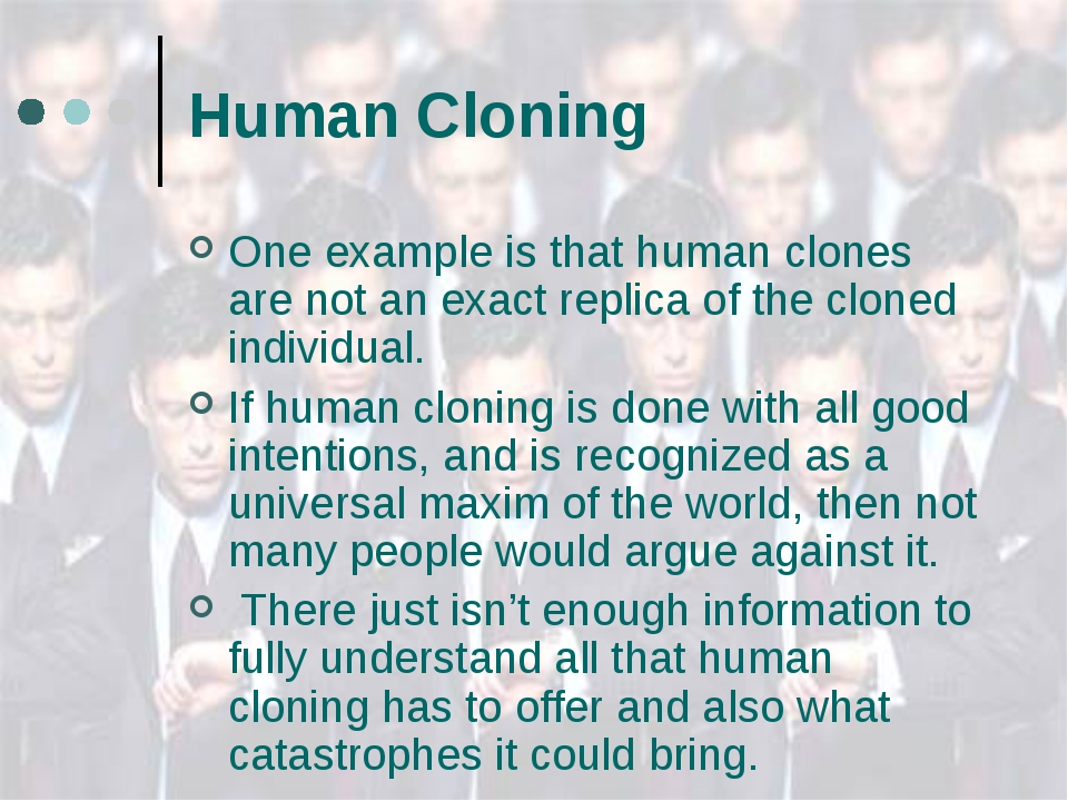 Human Cloning One example is that human clones are not an exact replica of th...