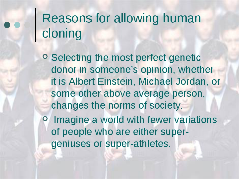 Reasons for allowing human cloning Selecting the most perfect genetic donor i...