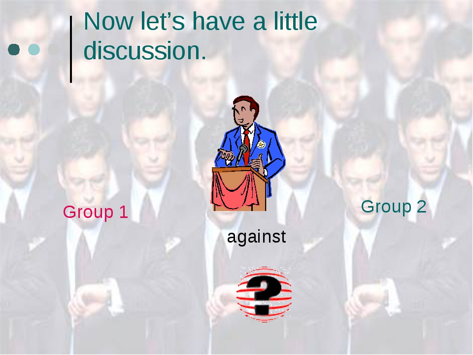 Now let's have a little discussion. 	 Group 2 Group 1 	 against