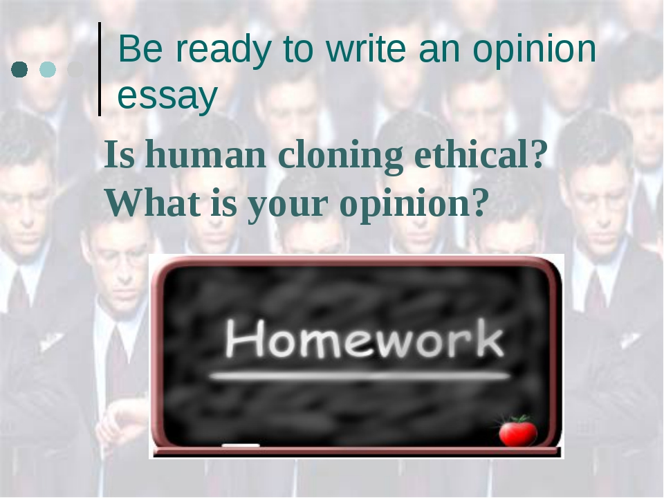 Be ready to write an opinion essay Is human cloning ethical? What is your opi...