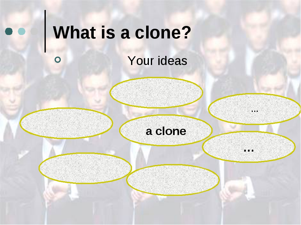 What is a clone? Your ideas a clone … …