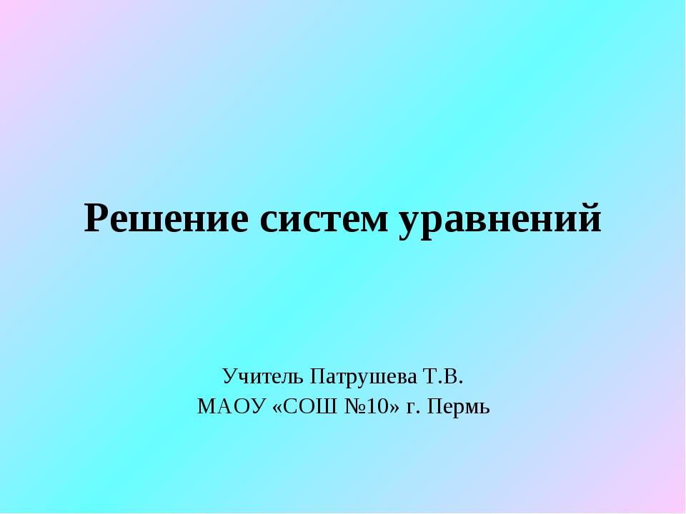 Решение систем уравнений Учитель Патрушева Т.В. МАОУ «СОШ №10» г. Пермь