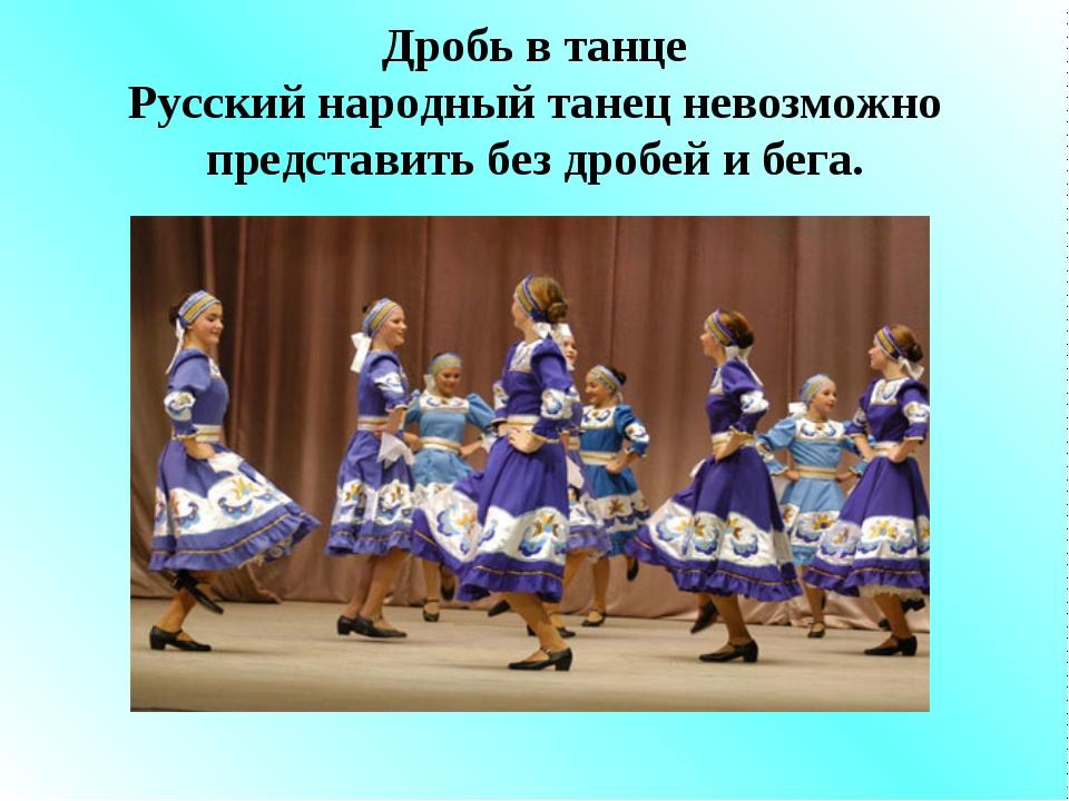Дробь в танце Русский народный танец невозможно представить без дробей и бега.