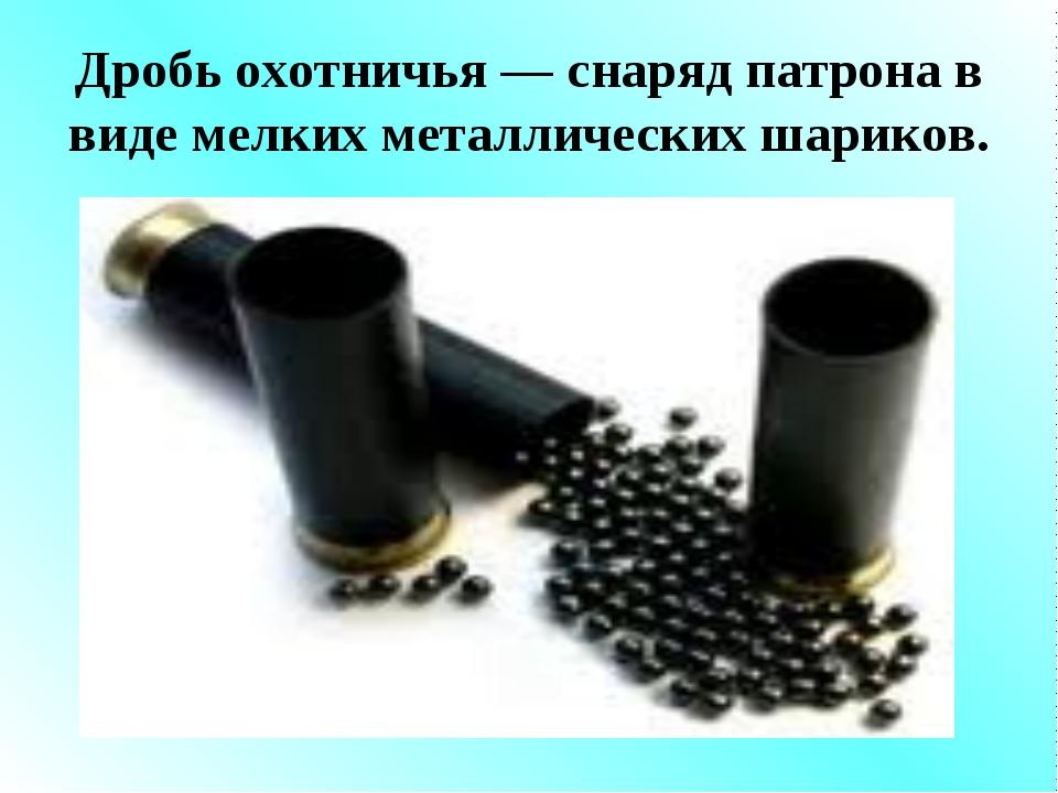 Дробь охотничья — снаряд патрона в виде мелких металлических шариков.