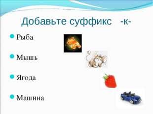 Добавьте суффикс -к- Рыба Мышь Ягода Машина