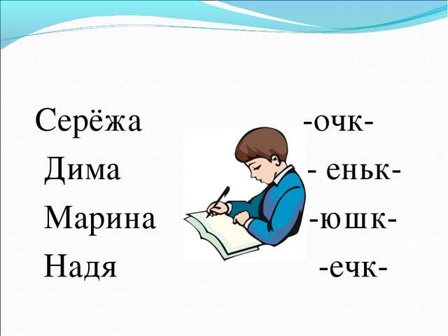Серёжа -очк- Дима - еньк- Марина -юшк- Надя -ечк-