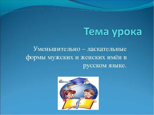 Уменьшительно – ласкательные формы мужских и женских имён в русском языке.