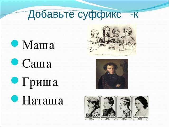 Добавьте суффикс -к Маша Саша Гриша Наташа