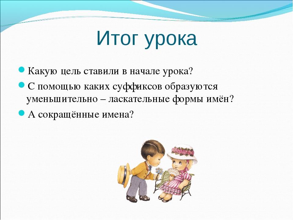 Итог урока Какую цель ставили в начале урока? С помощью каких суффиксов образ...