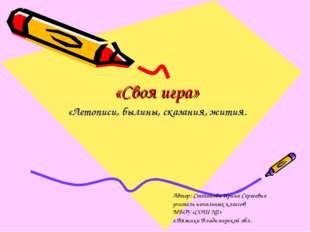 «Своя игра» «Летописи, былины, сказания, жития. Автор: Степанова Ирина Сергее