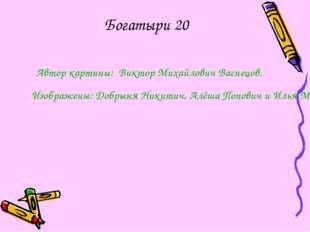 Богатыри 20 Автор картины: Виктор Михайлович Васнецов. Изображены: Добрыня Ни
