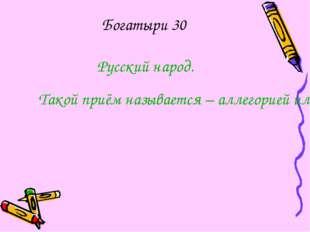 Богатыри 30 Русский народ. Такой приём называется – аллегорией или иносказани