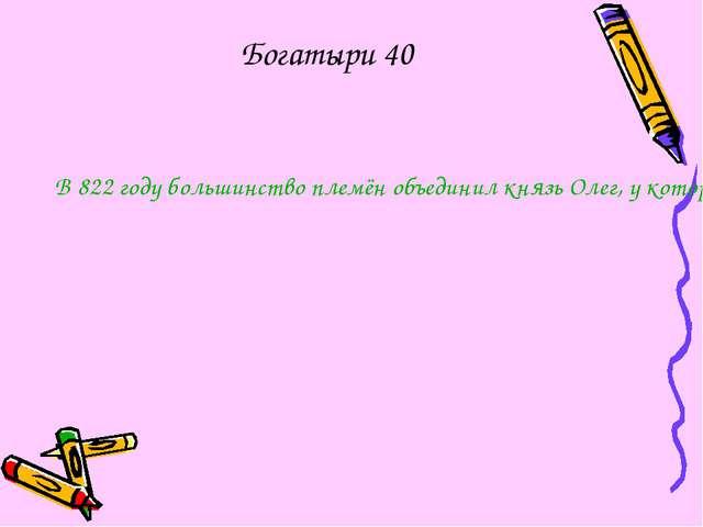 Богатыри 40 В 822 году большинство племён объединил князь Олег, у которого бы...
