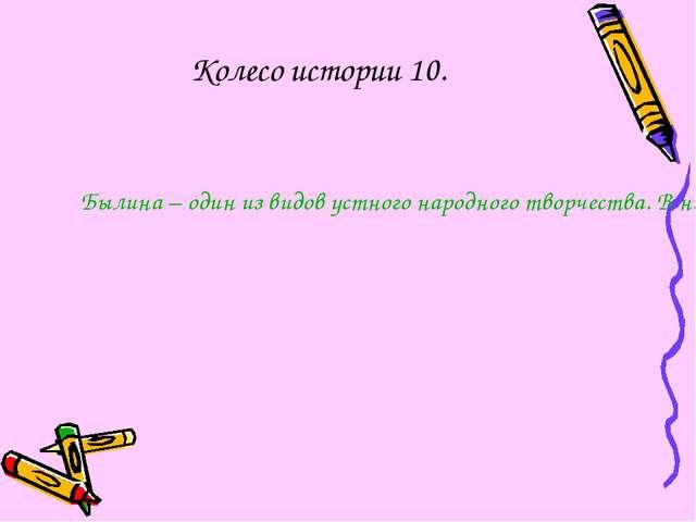 Колесо истории 10. Былина – один из видов устного народного творчества. В них...