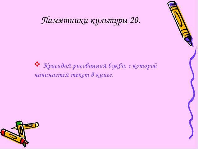 Памятники культуры 20. Красивая рисованная буква, с которой начинается текст...