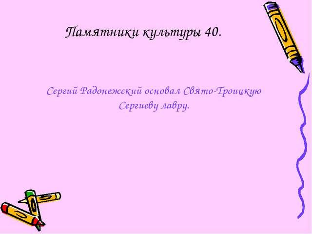 Памятники культуры 40. Сергий Радонежский основал Свято-Троицкую Сергиеву лав...