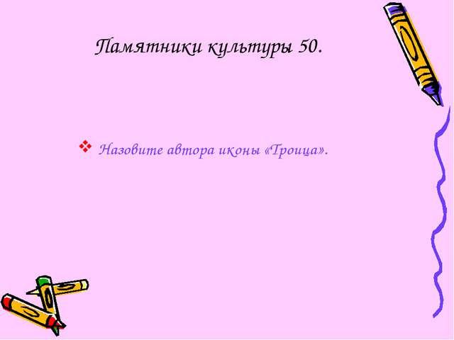Памятники культуры 50. Назовите автора иконы «Троица».