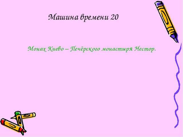 Монах Киево – Печёрского монастыря Нестор. Машина времени 20