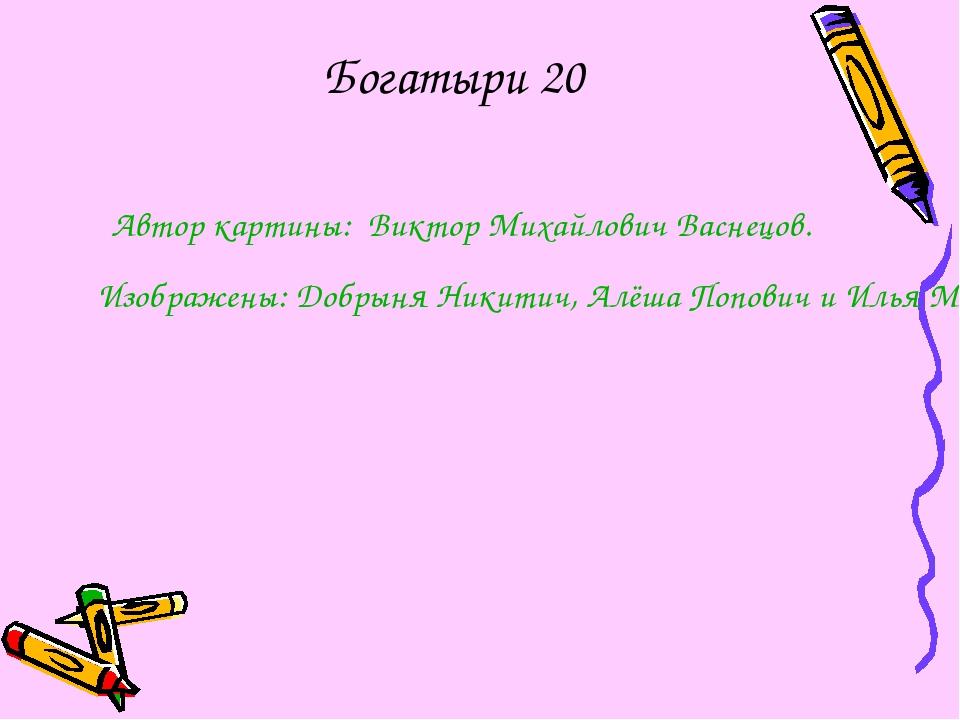 Богатыри 20 Автор картины: Виктор Михайлович Васнецов. Изображены: Добрыня Ни...
